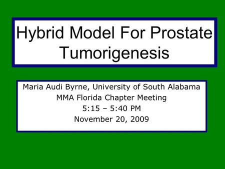 Hybrid Model For Prostate Tumorigenesis Maria Audi Byrne, University of South Alabama MMA Florida Chapter Meeting 5:15 – 5:40 PM November 20, 2009.