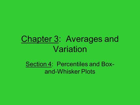 Chapter 3: Averages and Variation Section 4: Percentiles and Box- and-Whisker Plots.