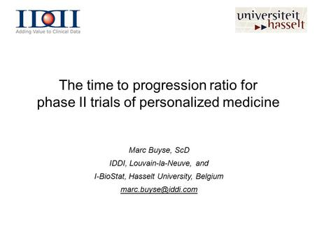 The time to progression ratio for phase II trials of personalized medicine Marc Buyse, ScD IDDI, Louvain-la-Neuve, and I-BioStat, Hasselt University, Belgium.
