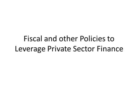 Fiscal and other Policies to Leverage Private Sector Finance.
