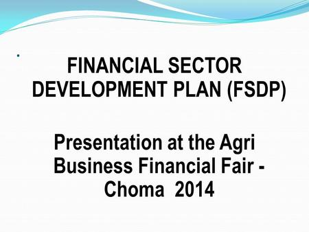 . FINANCIAL SECTOR DEVELOPMENT PLAN (FSDP) Presentation at the Agri Business Financial Fair - Choma 2014.
