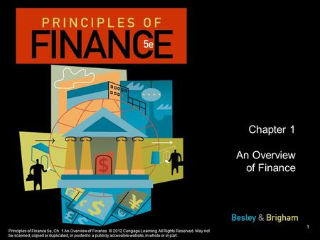 Principles of Finance 5e, Ch. 1 An Overview of Finance © 2012 Cengage Learning. All Rights Reserved. May not be scanned, copied or duplicated, or posted.