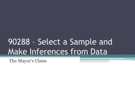 90288 – Select a Sample and Make Inferences from Data The Mayor's Claim.