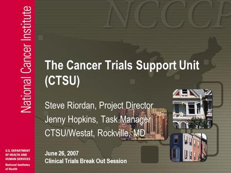 The Cancer Trials Support Unit (CTSU) Steve Riordan, Project Director Jenny Hopkins, Task Manager CTSU/Westat, Rockville, MD June 26, 2007 Clinical Trials.