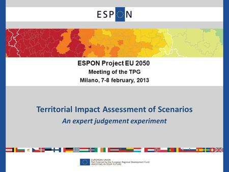 Territorial Impact Assessment of Scenarios An expert judgement experiment ESPON Project EU 2050 Meeting of the TPG Milano, 7-8 february, 2013.