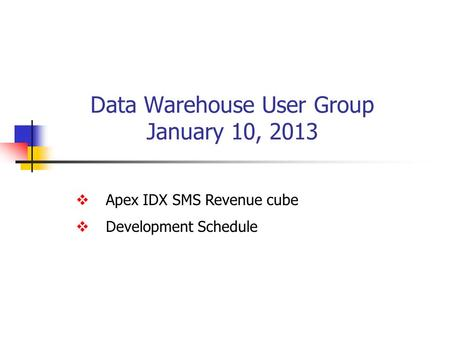 Data Warehouse User Group January 10, 2013  Apex IDX SMS Revenue cube  Development Schedule.