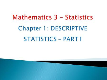 Chapter 1: DESCRIPTIVE STATISTICS – PART I2  Statistics is the science of learning from data exhibiting random fluctuation.  Descriptive statistics: