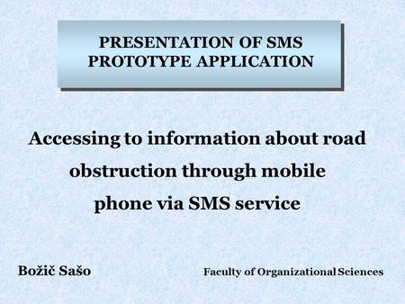 PRESENTATION OF SMS PROTOTYPE APPLICATION Accessing to information about road obstruction through mobile phone via SMS service Božič Sašo Faculty of Organizational.
