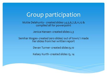Group participation McKie Delahunty- created slides 1,4,5,6,7,8,11,12 & compiled all for powerpoint Jenica Hansen- created slides 2,3 Semhar Moges- created.