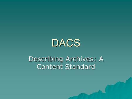 DACS Describing Archives: A Content Standard. The Background  Archives, Personal Papers & Manuscripts, 1980s –New Technologies with Web, XML, EAD –Revision.