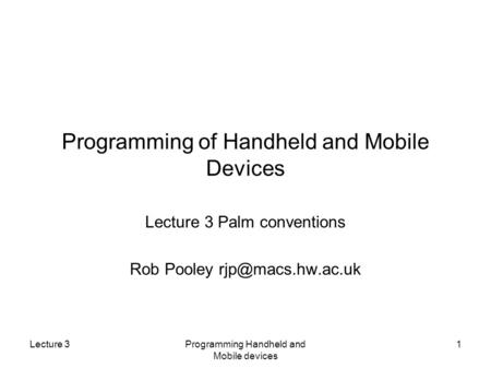 Lecture 3Programming Handheld and Mobile devices 1 Programming of Handheld and Mobile Devices Lecture 3 Palm conventions Rob Pooley