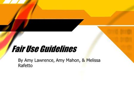Fair Use Guidelines By Amy Lawrence, Amy Mahon, & Melissa Rafetto.