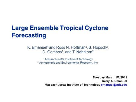 Large Ensemble Tropical Cyclone Forecasting K. Emanuel 1 and Ross N. Hoffman 2, S. Hopsch 2, D. Gombos 2, and T. Nehrkorn 2 1 Massachusetts Institute of.