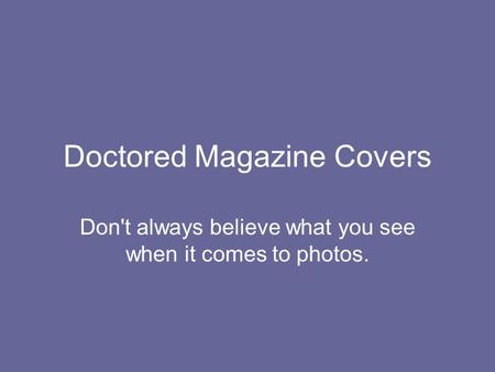 Doctored Magazine Covers Don't always believe what you see when it comes to photos.
