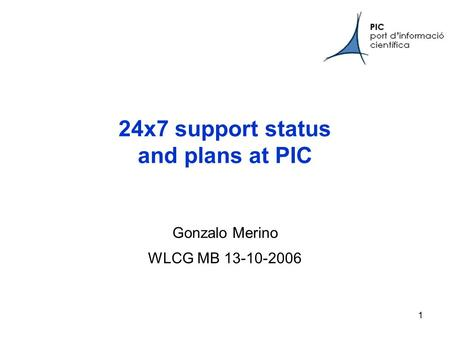 1 24x7 support status and plans at PIC Gonzalo Merino WLCG MB 13-10-2006.