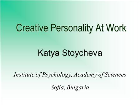 Creative Personality At Work Katya Stoycheva Institute of Psychology, Academy of Sciences Sofia, Bulgaria.