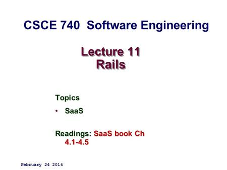 Lecture 11 Rails Topics SaaSSaaS Readings: SaaS book Ch 4.1-4.5 February 24 2014 CSCE 740 Software Engineering.