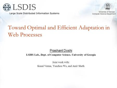 Toward Optimal and Efficient Adaptation in Web Processes Prashant Doshi LSDIS Lab., Dept. of Computer Science, University of Georgia Joint work with: Kunal.