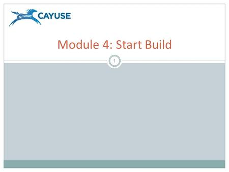 1 Module 4: Start Build. Objectives 2 Welcome to the Cayuse424 Start Build module. In this module you will learn how to use Cayuse424 to start building.