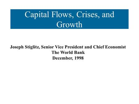 Capital Flows, Crises, and Growth Joseph Stiglitz, Senior Vice President and Chief Economist The World Bank December, 1998.