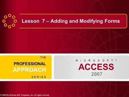 © 2008 The McGraw-Hill Companies, Inc. All rights reserved. ACCESS 2007 M I C R O S O F T ® THE PROFESSIONAL APPROACH S E R I E S Lesson 7 – Adding and.