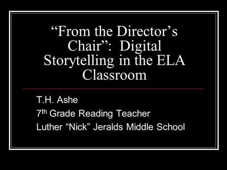 """From the Director's Chair"": Digital Storytelling in the ELA Classroom T.H. Ashe 7 th Grade Reading Teacher Luther ""Nick"" Jeralds Middle School."