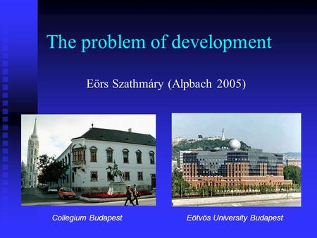 The problem of development Collegium BudapestEötvös University Budapest Eörs Szathmáry (Alpbach 2005)