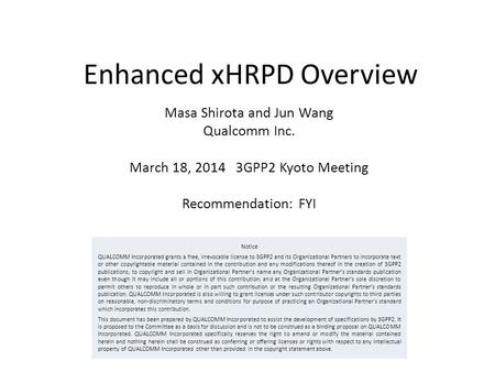 Enhanced xHRPD Overview Masa Shirota and Jun Wang Qualcomm Inc. March 18, 2014 3GPP2 Kyoto Meeting Recommendation: FYI Notice QUALCOMM Incorporated grants.