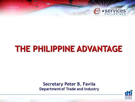 THE PHILIPPINE ADVANTAGE Secretary Peter B. Favila Department of Trade and Industry.