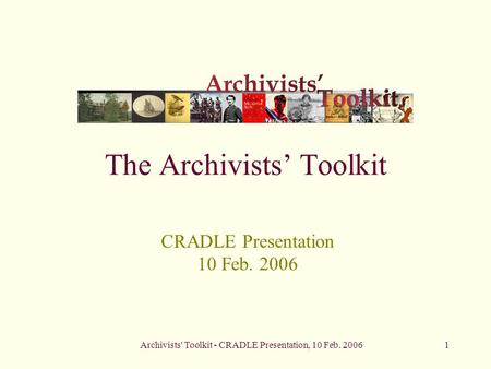 Archivists' Toolkit - CRADLE Presentation, 10 Feb. 20061 The Archivists' Toolkit CRADLE Presentation 10 Feb. 2006.