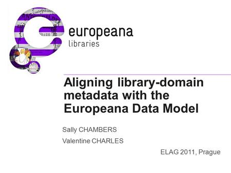 Aligning library-domain metadata with the Europeana Data Model Sally CHAMBERS Valentine CHARLES ELAG 2011, Prague.