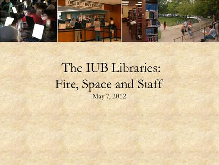 The IUB Libraries: Fire, Space and Staff May 7, 2012.