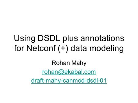 Using DSDL plus annotations for Netconf (+) data modeling Rohan Mahy draft-mahy-canmod-dsdl-01.