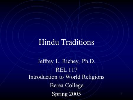 1 Hindu Traditions Jeffrey L. Richey, Ph.D. REL 117 Introduction to World Religions Berea College Spring 2005.