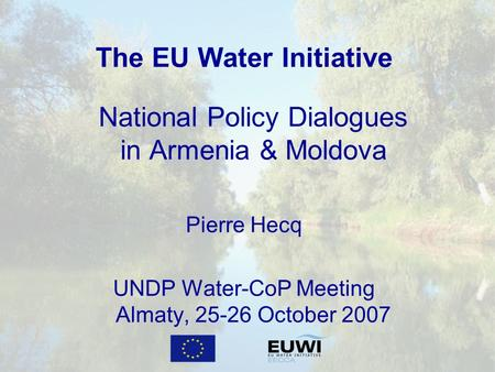 The EU Water Initiative National Policy Dialogues in Armenia & Moldova Pierre Hecq UNDP Water-CoP Meeting Almaty, 25-26 October 2007.