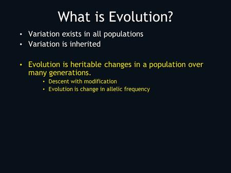 What is Evolution? Variation exists in all populations Variation is inherited Evolution is heritable changes in a population over many generations. Descent.