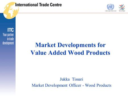 Market Developments for Value Added Wood Products Jukka Tissari Market Development Officer - Wood Products.