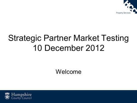 Strategic Partner Market Testing 10 December 2012 Welcome.