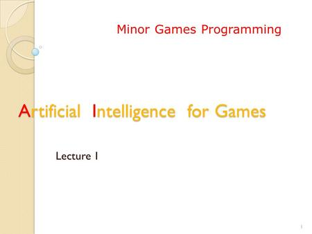 Artificial Intelligence for Games Lecture 1 1 Minor Games Programming.