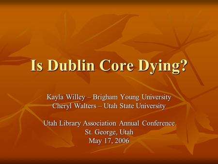 Is Dublin Core Dying? Kayla Willey – Brigham Young University Cheryl Walters – Utah State University Utah Library Association Annual Conference St. George,
