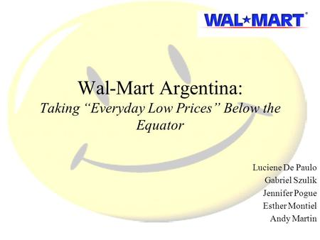 "Wal-Mart Argentina: Taking ""Everyday Low Prices"" Below the Equator Luciene De Paulo Gabriel Szulik Jennifer Pogue Esther Montiel Andy Martin."