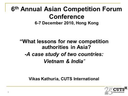 "1 ""What lessons for new competition authorities in Asia? -A case study of two countries: Vietnam & India"" Vikas Kathuria, CUTS International 6 th Annual."