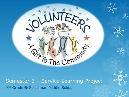 Semester 2 – Service Learning Project 7 th Sossaman Middle School.
