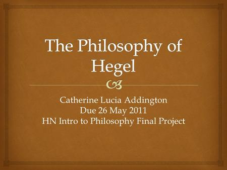 Catherine Lucia Addington Due 26 May 2011 HN Intro to Philosophy Final Project.
