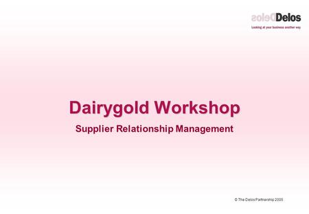 © The Delos Partnership 2005 Dairygold Workshop Supplier Relationship Management.