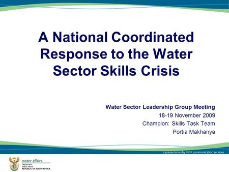 1 A National Coordinated Response to the Water Sector Skills Crisis Water Sector Leadership Group Meeting 18-19 November 2009 Champion: Skills Task Team.