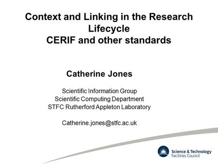 Context and Linking in the Research Lifecycle CERIF and other standards Catherine Jones Scientific Information Group Scientific Computing Department STFC.