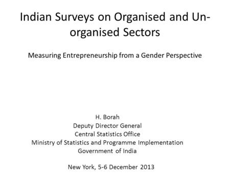Indian Surveys on Organised and Un- organised Sectors H. Borah Deputy Director General Central Statistics Office Ministry of Statistics and Programme Implementation.
