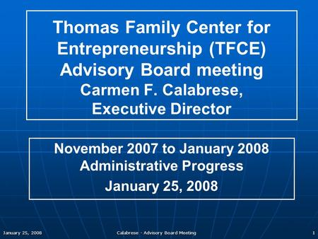 January 25, 2008 Calabrese - Advisory Board Meeting 1 Thomas Family Center for Entrepreneurship (TFCE) Advisory Board meeting Carmen F. Calabrese, Executive.
