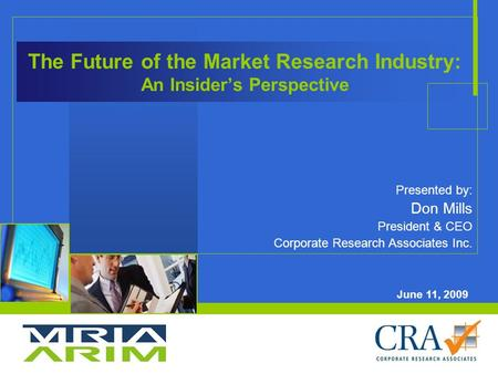 The Future of the Market Research Industry: An Insider's Perspective Presented by: Don Mills President & CEO Corporate Research Associates Inc. June 11,